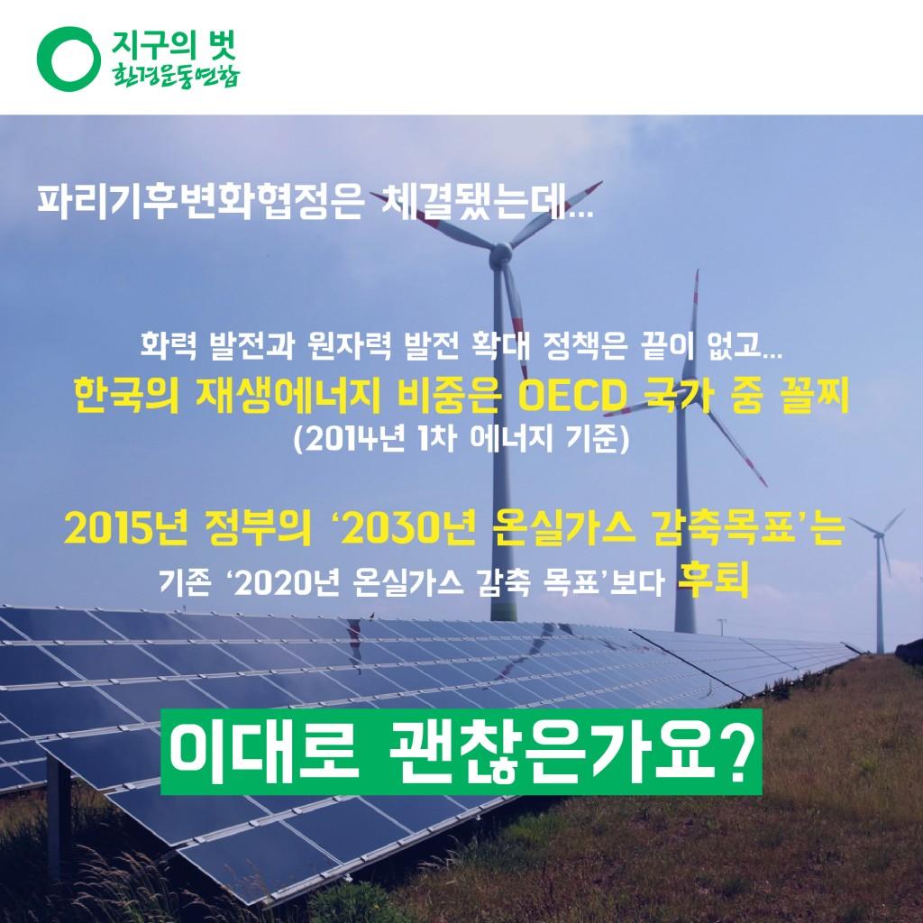 파리기후변화협정은 체결됐는데... 화력 발전과 원자력 발전 확대 정책은 끝이 없고... 한국의 재생에너지 비중은 OECD 국가 중 꼴찌(2014년 1차 에너지 기준) 2015년 정부의 '2030년 온실가스 감축목표'는 기존 '2020년 온실가스 감축 목표' 보다 후퇴.. 이대로 괜찮은가요?