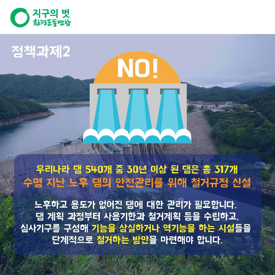 정책과제2. 우리나라 1종·2종 댐 540개 중 30년 이상 된 댐은 총 317개 수명 지난 노후 댐의 안전관리를 위해 철거규정 신설 노후하고 용도가 없어진 댐에 대한 관리가 필요합니다. 댐 계획 과정부터 사용기한과 철거계획 등을 수립하고, 심사기구를 구성해 기능을 상실하거나 역기능을 하는 시설들을 단계적으로 철거하는 방안을 마련해야 합니다.