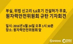 [취재요청서] 부실, 위법 신고리 5,6호기 건설허가 무효, 원자력안전위원회 규탄 기자회견