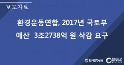 [보도자료]환경운동연합, 2017년 국토부 예산 3조 2738억원 삭감 제안