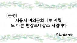 [논평]서울시 여의문화나루 계획, 또 다른 한강르네상스 사업이다
