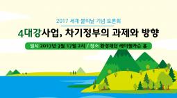 [2017 세계물의날 기념 토론회] 4대강사업, 차기정부의 과제와 방향