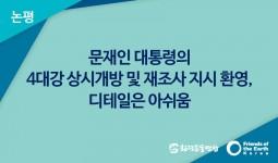 [논평] 문재인 대통령의 4대강 상시개방 및 재조사 지시 환영, 디테일은 아쉬움
