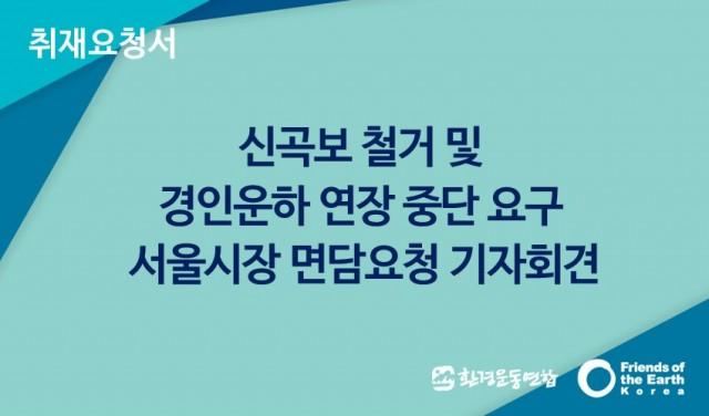 [취재요청서]신곡보 철거 및 경인운하 연장 중단 요구 서울시장 면담요청