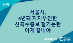 [논평] 서울시, 6년째 지지부진한 신곡수중보 철거논란 이제 끝내야