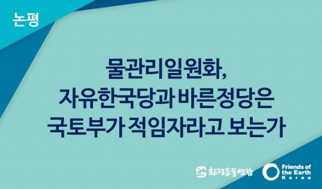 물관리일원화, 자유한국당과 바른정당은 국토부가 적임자라고 보는가
