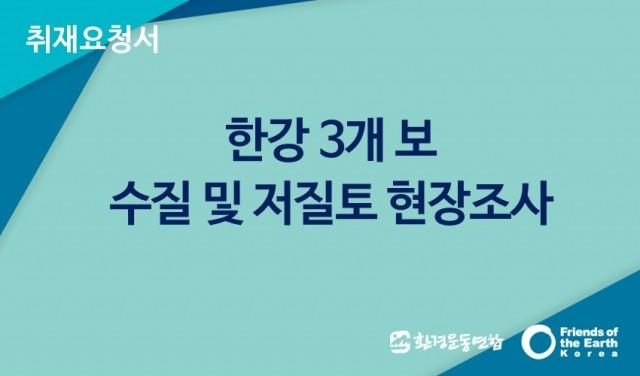 [취재요청서]한강 3개보 수질 및 저질토 현장조사