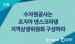 [논평]수자원공사는 조지아 넨스크라댐 지역상생위원회 구성하라