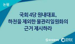 [논평]국회 4당 원내대표, 하천을 제외한 물관리일원화의 근거 제시하라