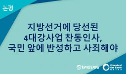 [논평] 지방선거에 당선된 4대강사업 찬동인사, 국민 앞에 반성하고 사죄해야
