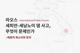 [국제 포럼] 라오스 세피안-세남노이 댐 사고, 무엇이 문제인가: 메콩의 목소리와 한국