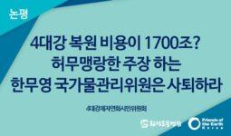 [논평] 4대강 복원 비용이 1700조? 허무맹랑한 주장 하는 한무영 국가물관리위원은 사퇴하라