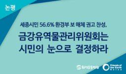 [논평] 세종시민 56.6% 환경부 보 해체 권고 찬성, 금강유역물관리위원회는 시민의 눈으로 결정하라
