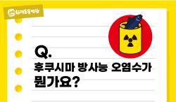 [카드뉴스] 후쿠시마 방사능 오염수가 뭔가요?