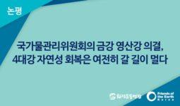 [논평] 국가물관리위원회의 금강 영산강 의결, 4대강 자연성 회복은 여전히 갈 길이 멀다