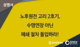 [성명서]  노후원전 고리 2호기, 수명연장 아닌 폐쇄 절차 돌입하라!