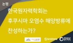 [논평] 한국원자력학회는 후쿠시마 오염수 해양방류에 찬성하는가?