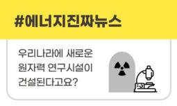 [#에너지진짜뉴스] 우리나라에 새로운 원자력 연구시설이 건설된다고요?